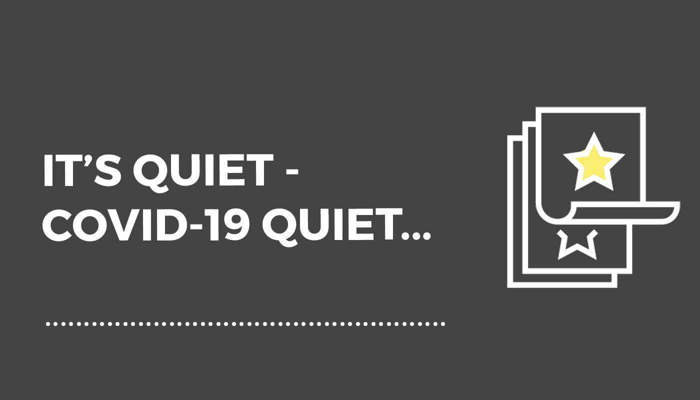 It's Quiet – Covid19 Quiet…