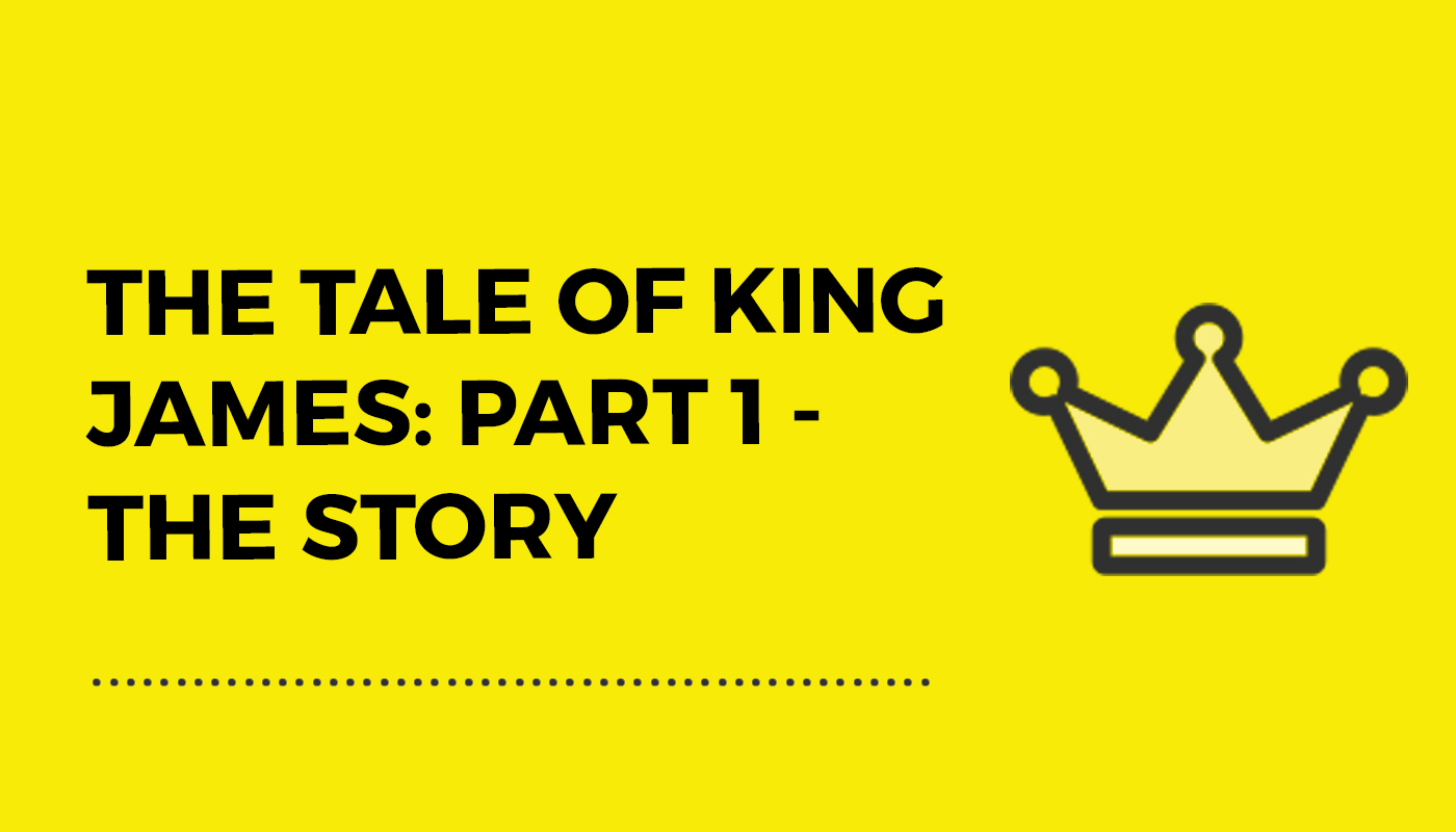 The Tale of King James: Part 1 – The Story