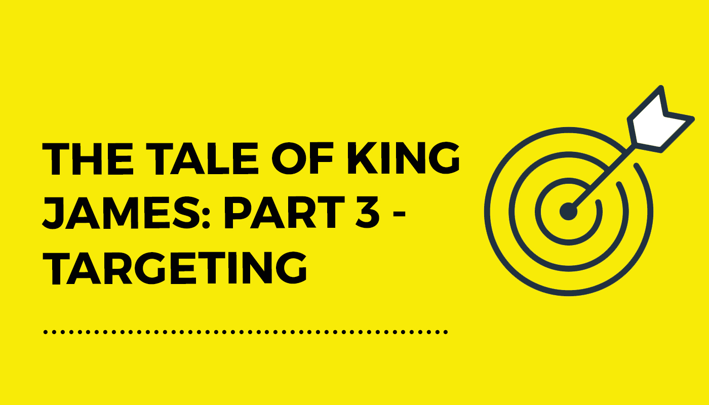 The Tale of King James: Part 3 – Targeting