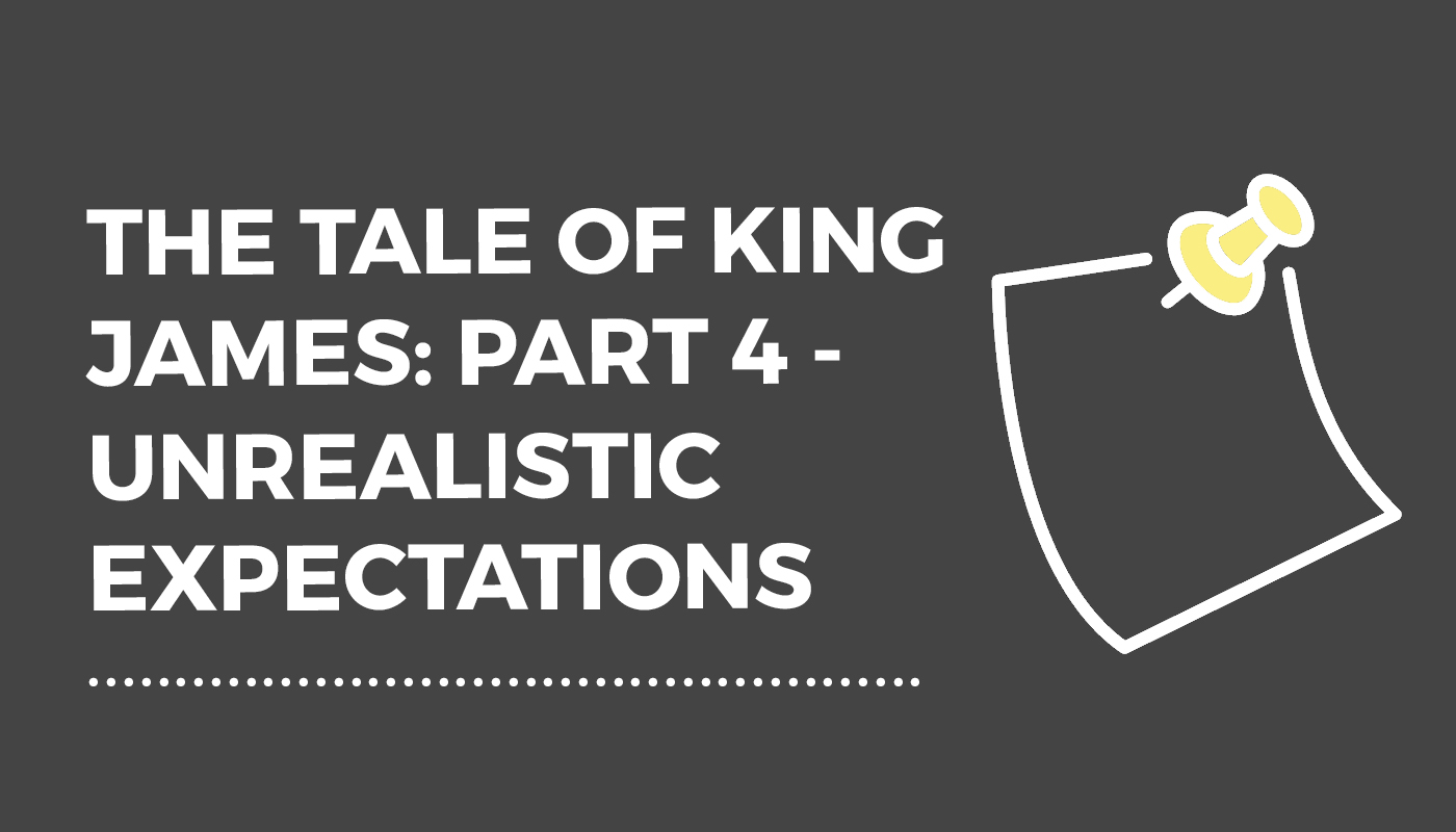 The Tale of King James: Part 4 – Unrealistic Expectations